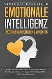 EMOTIONALE INTELLIGENZ - Emotionen kontrollieren & verstehen: Wie Sie mit Hilfe von Empathie Menschen lesen, Gefühle beeinflussen und Stress bewältigen. Mehr Erfolg und Glück durch Selbstmanagement - Victoria Lakefield