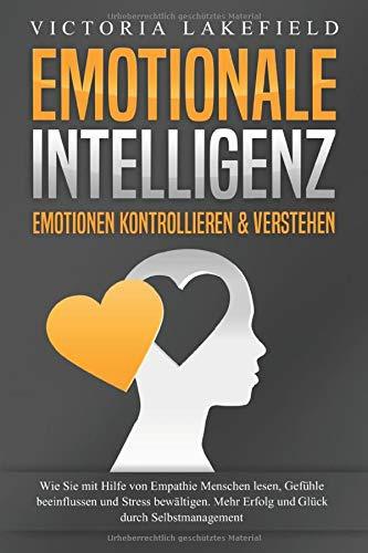 EMOTIONALE INTELLIGENZ - Emotionen kontrollieren & verstehen: Wie Sie mit Hilfe von Empathie Menschen lesen, Gefühle beeinflussen und Stress bewältigen. Mehr Erfolg und Glück durch Selbstmanagement