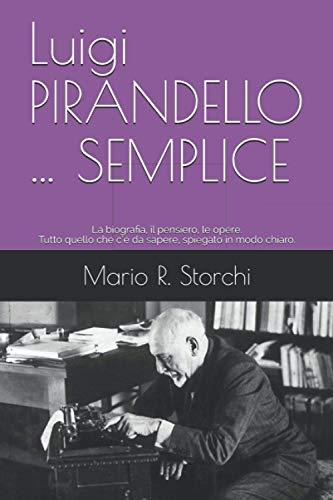 Luigi PIRANDELLO … SEMPLICE: La biografia, il pensiero, le opere. Tutto quello che c'è da sapere, spiegato in modo chiaro.