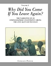 Why Did You Come If You Leave Again? Volume 2: The Narrative of an Ethnographer?s Footprints Among the Anyuak in South Sudan