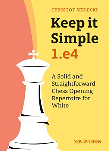 Keep it Simple: 1.e4: A Solid and Straightforward Chess Opening Repertoire for White