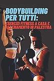 Bodybuilding per tutti: esercizi fitness a casa e allenamento in palestra.: Esercizi, alimentazione, diete e segreti per ottenere un'incredibile trasformazione fisica per tutti.