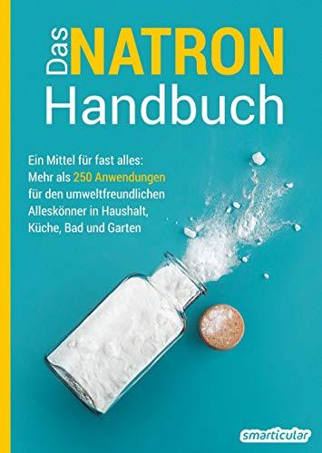 Das Natron-Handbuch - über 250 Tipps und Rezepte mit Natriumhydrogencarbonat, der gesunden, ökologischen und günstigen Alternative für deinen ... Küche, Bad und Garten (Hausmittel-Handbücher)
