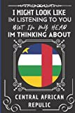 """I Might Look Like Im Listening To You But In My Head Im Thinking About Central African Republic: Wonderful Notebook for Adults, Gift for Central African Republic Lovers 