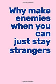 Why make enemies when you can just stay strangers: lined notebook