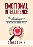 Emotional Intelligence: A Practical Guide to Improving Your EQ through better Interpersonal Connections, Self Awareness, Emotional Control and Self Confidence