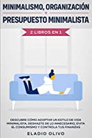 Minimalismo, organización y presupuesto minimalista 2 libros en 1: Descubre cómo adoptar un estilo de vida minimalista, deshazte de lo innecesario, evita el consumismo y controla tus finanzas