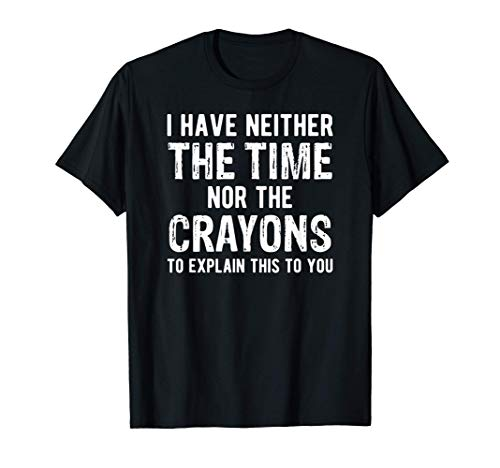 I Have Neither The Time Nor The Crayons T T-Shirt