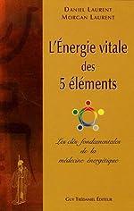 L'énergie vitale des 5 éléments - Les clés fondamentales de la médecine énergétique de Daniel Laurent