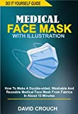 DO IT YOURSELF MEDICAL FACE MASK WITH ILLUSTRATIONS: How To Make A Double-Sided, Washable And Reusable Medical Face Mask From Fabrics In About 15 Minutes