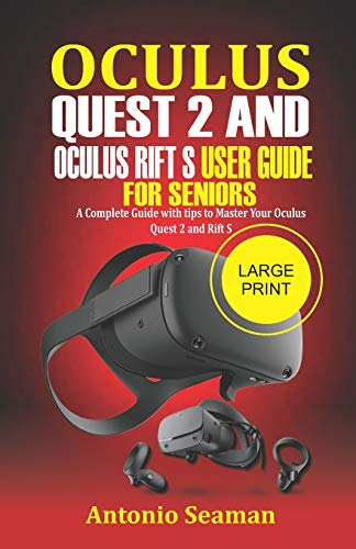 Oculus Quest 2 and Oculus Rift S User Guide For Seniors: A Complete Guide with Tips to Master Your Oculus Quest 2 and Rift S