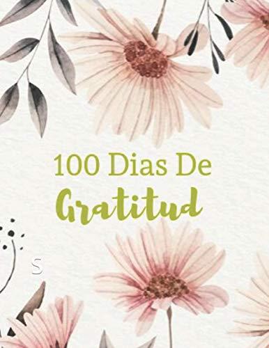 100 Dias De Gratitud: Diario De Gratitud Diseño floral 120 Paginas de Escritura de Motivacion y Agradecimiento Para Todos Los Dias (Spanish Edition)