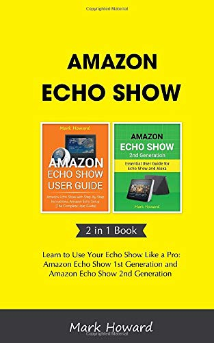 Amazon Echo Show: Learn to Use Your Echo Show Like a Pro: Amazon Echo Show 1st Generation and Amazon Echo Show 2nd Generation (2 in 1 Book)