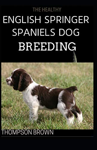 THE HEALTHY ENGLISH SPRINGER SPANIELS DOG BREEDING: Training, Nutrition, Recall, Hunting, Grooming, Health Care and more For English Springer dog