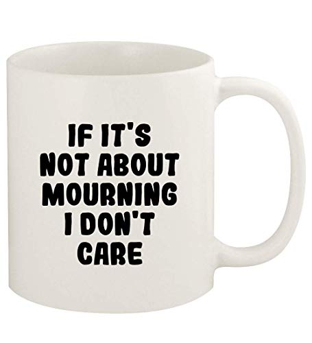 If It's Not About MOURNING, I Don't Care - 11oz Ceramic White Coffee Mug Cup, White