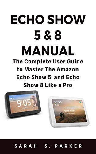 ECHO SHOW 5 & 8 MANUAL: The Complete User Guide to Master The Amazon Echo Show 5 and Echo Show 8 Like A Pro
