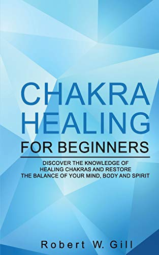 Chakra Healing for Beginners: Discover the knowledge of chakra healing and restore the balance of your mind, body and spirit