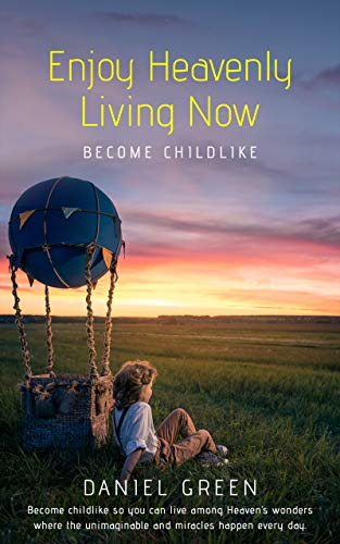 Book: Enjoy Heavenly Living Now - Become Childlike by Daniel Green