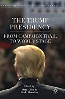 The Trump Presidency: From Campaign Trail to World Stage (The Evolving American Presidency)