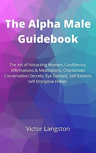 The Alpha Male Guidebook: The Art of Attracting Women, Confidence, Affirmations & Meditations, Charismatic Conversation Secrets, Eye Contact, Self-Esteem, Self-Discipline Habits (English Edition)