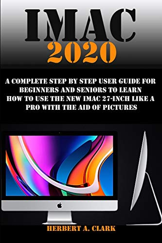 IMAC 2020: A Complete Step By Step User Guide For Beginners And Seniors To Learn How To Use The New IMac 27-Inch Like A Pro With The Aid Of Pictures