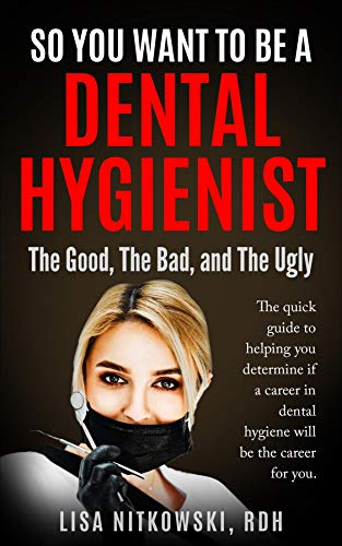 SO YOU WANT TO BE A DENTAL HYGIENIST: The Good, The Bad, and The Ugly