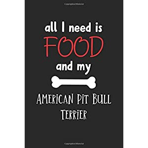 All I Need Is Food And My American Pit Bull Terrier: Lined Journal, 120 Pages, 6 x 9, Funny American Pit Bull Terrier Notebook Gift Idea, Black Matte Finish (American Pit Bull Terrier Journal) 42