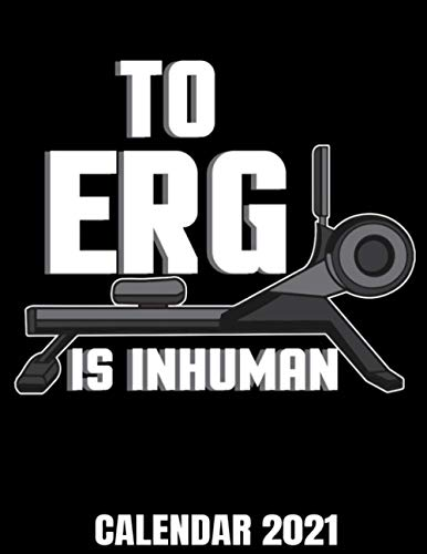 To Erg Is Inhuman Calendar 2021: Hilarious Rowing Workout Calendar 2021 - Appointment Planner Book And Organizer Journal - Weekly - Monthly - Yearly