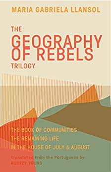 Geography of Rebels Trilogy: The Book of Communities, The Remaining Life, and In the House of July & August by [Maria Gabriela Llansol, Benjamin Moser, Audrey Young]