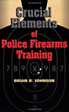 Crucial Elements of Police Firearms Training: Refine Your Firearms Skills, Training and Effectiveness