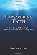 Unwavering Faith: A True Story Of Trusting God Through Cancer & Never Losing Hope