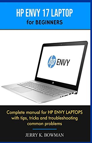 HP ENVY 17 LAPTOP for BEGINNERS: Complete manual for HP ENVY LAPTOPS with tips, tricks and troubleshooting common problems