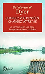 Changez vos pensées, changez votre vie - Le bonheur selon Lao-Tseu:la sagesse du tao au quotidien de Wayne W. Dyer