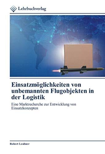 Einsatzmöglichkeiten von unbemannten Flugobjekten in der Logistik: Eine Marktrecherche zur Entwicklung von Einsatzkonzepten