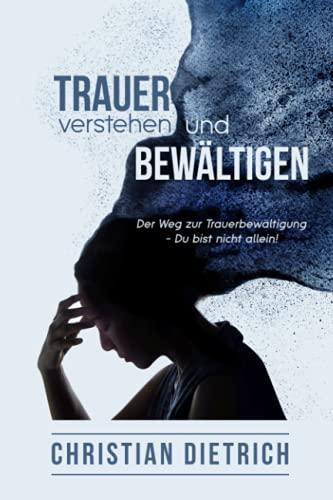 Trauer verstehen und bewältigen:: Der Weg zur Trauerbewältigung - Du bist nicht allein!