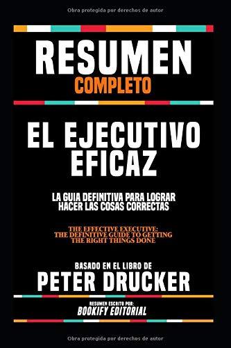 """Resumen Completo """"El Ejecutivo Eficaz: La Guia Definitiva Para Lograr Hacer Las Cosas Correctas (The Effective Executive: The Definitive Guide To ... Done)"""" - Basado En El Libro De Peter Drucker"""