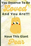 You Deserve To Be Loved And You Are Have This Giant Pear: Pretty Pear gifts   Lined Paperback Journal or Notebook (6'x9')