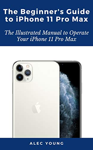 The Beginner's Guide to iPhone 11 Pro Max: The Illustrated Manual to Operate Your iPhone 11 Pro Max (English Edition)