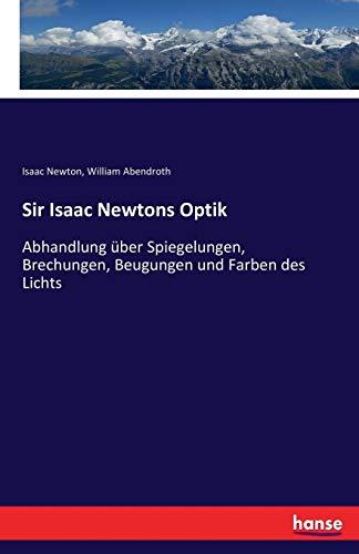 Sir Isaac Newtons Optik: Abhandlung über Spiegelungen, Brechungen, Beugungen und Farben des Lichts