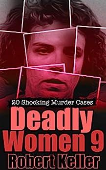 Deadly Women Volume 9: 20 Shocking True Crime Cases of Women Who Kill by [Robert Keller]