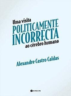 Uma Visita Politicamente Incorrecta ao Cérebro Humano  Alexandre Castro Caldas