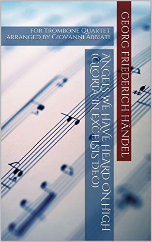 Georg Friederich Händel Angels We Have Heard On High (Gloria in Excelsis Deo) for Trombone Quartet: arranged by Giovanni Abbiati (English Edition)