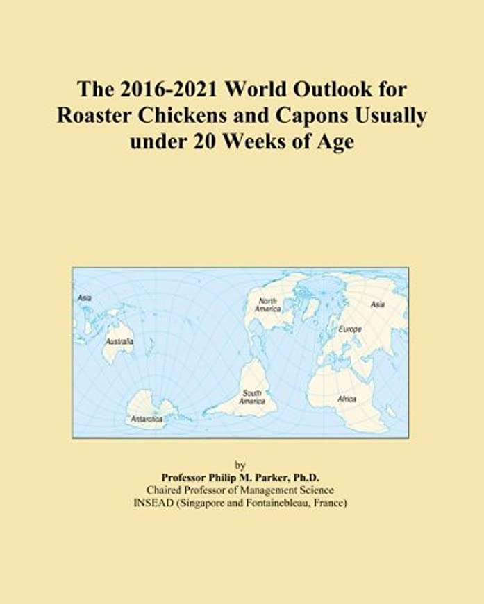 レビューエッセイ文明The 2016-2021 World Outlook for Roaster Chickens and Capons Usually under 20 Weeks of Age