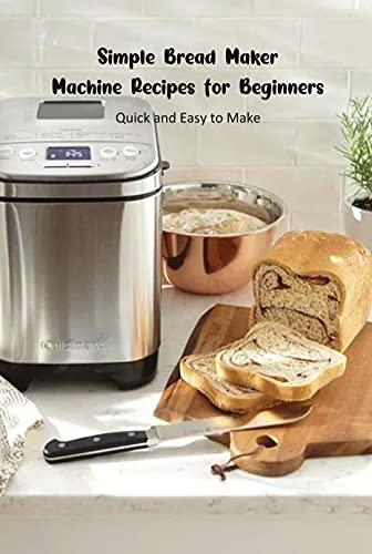 Simple Bread Maker Machine Recipes for Beginners: Quick and Easy to Make: Bread Maker Machine Recipes (English Edition)