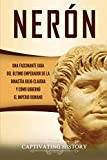 Nerón: Una fascinante guía del último emperador de la dinastía julio-claudia y cómo gobernó el Imperio romano