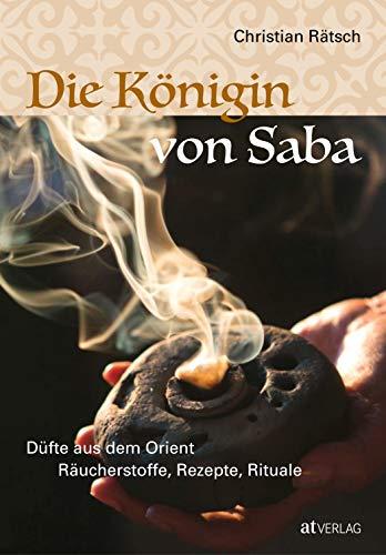 Die Königin von Saba: Düfte aus dem Orient. Räucherstoffe, Rezepte, Rituale