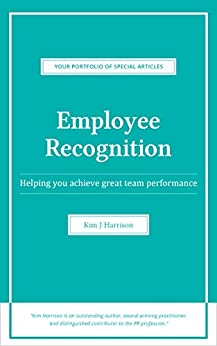 Employee Recognition: Helping you achieve great team performance (Your Portfolio of Special Articles Book 1) by [Kim J. Harrison]