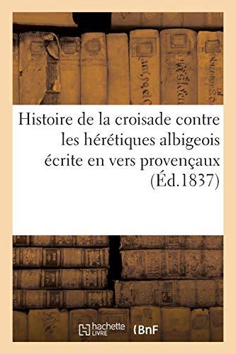 Histoire de la croisade contre les hérétiques albigeois écrite en vers provençaux: par un poëte contemporain. Série 1