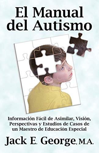 El Manual del Autismo: Informacion Facil de Asimilar, Vision, Perspectivas y Estudios de Casos de Un