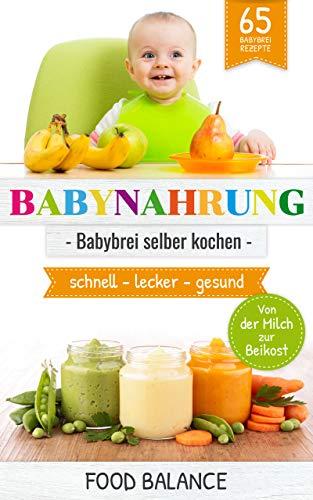 Baby Ernährung - BABYNAHRUNG:: Babybrei selber kochen - 65 Babybrei Rezepte - Von der Milch zur Beikost - schnell, lecker, gesund (kochen für Baby 1)